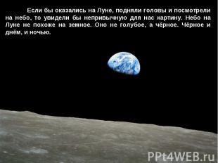 Если бы оказались на Луне, подняли головы и посмотрели на небо, то увидели бы не