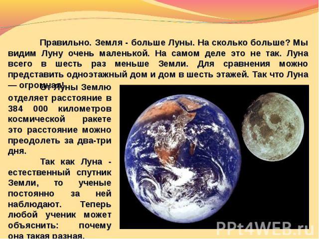Правильно. Земля - больше Луны. На сколько больше? Мы видим Луну очень маленькой. На самом деле это не так. Луна всего в шесть раз меньше Земли. Для сравнения можно представить одноэтажный дом и дом в шесть этажей. Так что Луна — огромная!От Луны Зе…