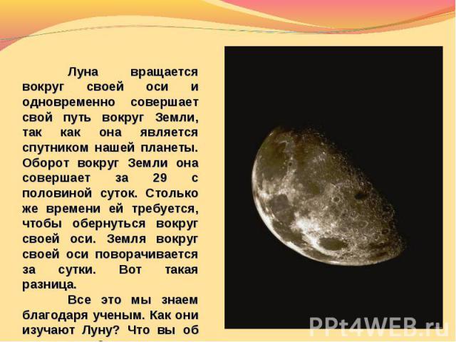 Луна вращается вокруг своей оси и одновременно совершает свой путь вокруг Земли, так как она является спутником нашей планеты. Оборот вокруг Земли она совершает за 29 с половиной суток. Столько же времени ей требуется, чтобы обернуться вокруг своей …