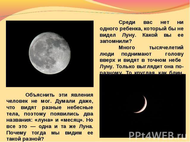 Среди вас нет ни одного ребенка, который бы не видел Луну. Какой вы ее запомнили?Много тысячелетий люди поднимают голову вверх и видят в точном небе Луну. Только выглядит она по-разному. То круглая, как блин, то похожа на серп. Объяснить эти явления…