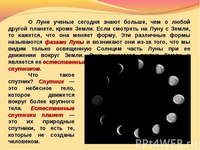 О Луне ученые сегодня знают больше, чем о любой другой планете, кроме Земли. Если смотреть на Луну с Земли, то кажется, что она меняет форму. Эти различные формы называются фазами Луны и возникают они из-за того, что мы видим только освещенную Солнц…
