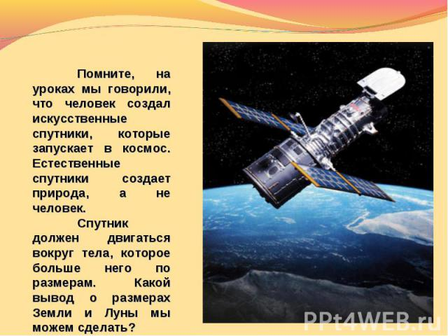 Помните, на уроках мы говорили, что человек создал искусственные спутники, которые запускает в космос. Естественные спутники создает природа, а не человек.Спутник должен двигаться вокруг тела, которое больше него по размерам. Какой вывод о размерах …