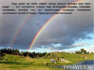 Еще реже на небе сияют сразу целых четыре или пять радуг, — это случается только
