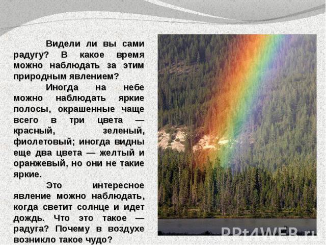 Видели ли вы сами радугу? В какое время можно наблюдать за этим природным явлением?Иногда на небе можно наблюдать яркие полосы, окрашенные чаще всего в три цвета — красный, зеленый, фиолетовый; иногда видны еще два цвета — желтый и оранжевый, но они…
