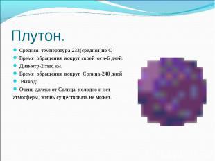 Плутон. Средняя температура-233(средняя)по СВремя обращения вокруг своей оси-6 д
