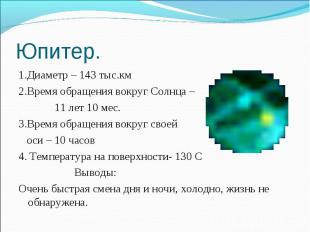 Юпитер. 1.Диаметр – 143 тыс.км2.Время обращения вокруг Солнца – 11 лет 10 мес.3.