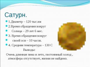 Сатурн. 1.Диаметр – 120 тыс.км2.Время обращения вокруг Солнца – 29 лет 6 мес.3.
