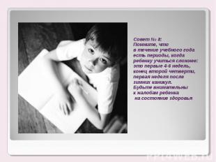 Совет № 8:Помните, что в течение учебного года есть периоды, когда ребенку учить