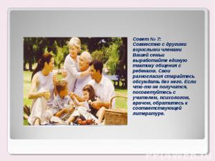 Совет № 7:Совместно с другими взрослыми членами Вашей семьи выработайте единую т
