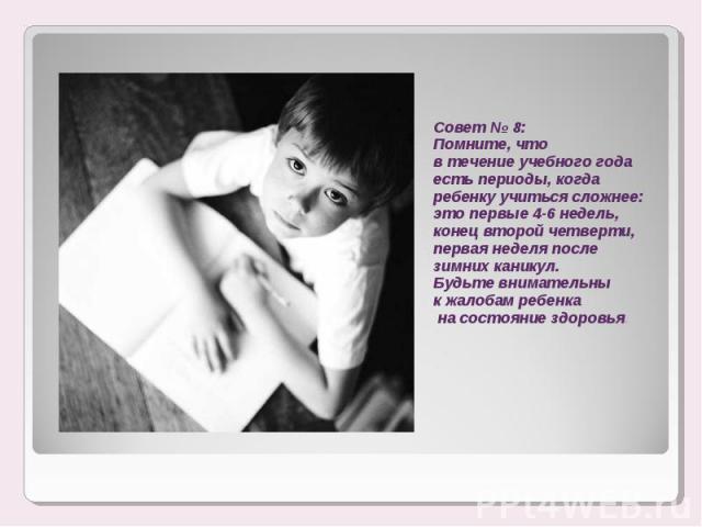 Совет № 8:Помните, что в течение учебного года есть периоды, когда ребенку учиться сложнее: это первые 4-6 недель, конец второй четверти, первая неделя после зимних каникул.Будьте внимательны к жалобам ребенка на состояние здоровья.
