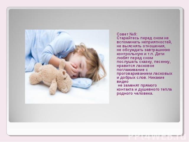 Совет №9:Старайтесь перед сном не вспоминать неприятностей, не выяснять отношения, не обсуждать завтрашнюю контрольную и т.п. Дети любят перед сном послушать сказку, песенку, нравится ласковое поглаживание с проговариванием ласковых и добрых слов. Н…