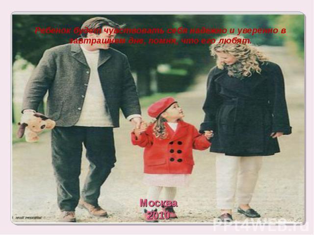 Ребенок будет чувствовать себя надежно и уверенно в завтрашнем дне, помня, что его любят.