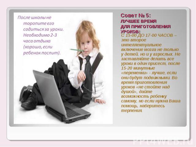 После школы не торопите его садиться за уроки. Необходимо 2-3 часа отдыха (хорошо, если ребенок поспит). Совет № 5:ЛУЧШЕЕ ВРЕМЯ ДЛЯ ПРИГОТОВЛЕНИЯ УРОКОВ: С 15-00 ДО 17-00 ЧАСОВ – это второе интеллектуальное включение мозга не только у детей, но и у …