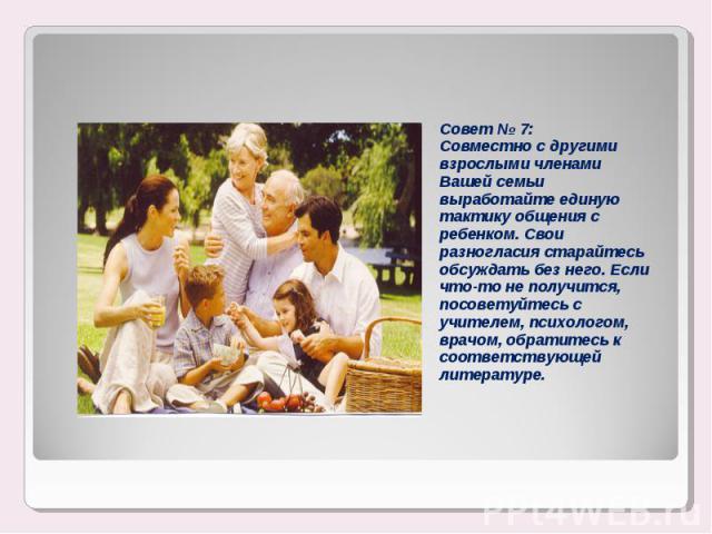 Совет № 7:Совместно с другими взрослыми членами Вашей семьи выработайте единую тактику общения с ребенком. Свои разногласия старайтесь обсуждать без него. Если что-то не получится, посоветуйтесь с учителем, психологом, врачом, обратитесь к соответст…