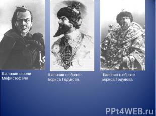 Шаляпин в роли МефистофеляШаляпин в образе Бориса ГодуноваШаляпин в образе Борис
