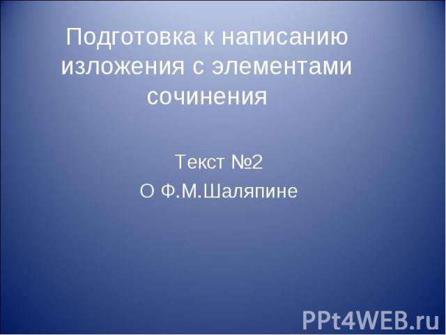 Подготовка к написанию изложения с элементами сочинения Текст №2О Ф.М.Шаляпине
