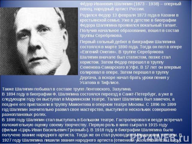 Фёдор Иванович Шаляпин (1873 - 1938) – оперный певец, народный артист России.Родился Федор 13 февраля 1873 года в Казани в крестьянской семье. Уже в детстве в биографии Федора Шаляпина проявился вокальный талант. Получив начальное образование, вошел…