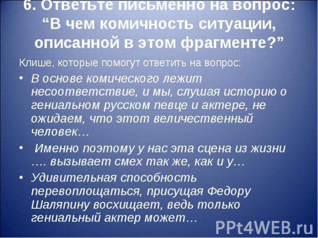 """6. Ответьте письменно на вопрос: """"В чем комичность ситуации, описанной в этом фрагменте?"""" Клише, которые помогут ответить на вопрос:В основе комического лежит несоответствие, и мы, слушая историю о гениальном русском певце и актере, не ожидаем, что …"""