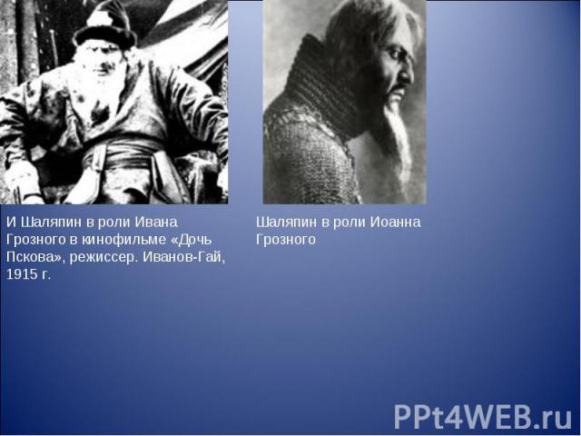 И Шаляпин в роли Ивана Грозного в кинофильме «Дочь Пскова», режиссер. Иванов-Гай, 1915 г. Шаляпин в роли Иоанна Грозного