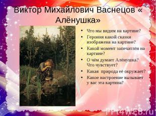 Виктор Михайлович Васнецов « Алёнушка» Что мы видим на картине?Героиня какой ска