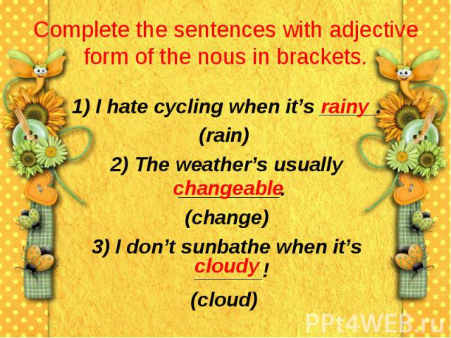 Complete the sentences with adjective form of the nous in brackets. 1) I hate cycling when it's _____.(rain) 2) The weather's usually _________. (change) 3) I don't sunbathe when it's ______!(cloud)