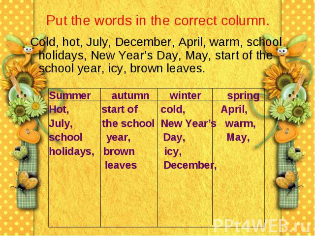 Put the words in the correct column. Cold, hot, July, December, April, warm, school holidays, New Year's Day, May, start of the school year, icy, brown leaves.