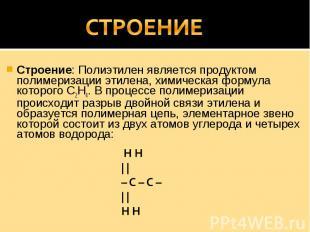 СТРОЕНИЕ Строение: Полиэтилен является продуктом полимеризации этилена, химическ