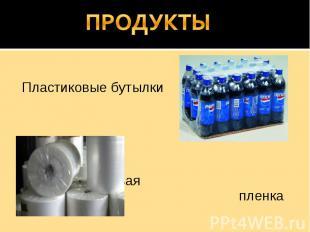 ПРОДУКТЫ Пластиковые бутылки Полиэтиленовая пленка