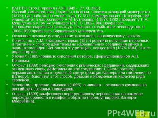 ВАГНЕР Егор Егорович (9.XII.1849 – 27.XI.1903) Русский химик-органик. Родился в