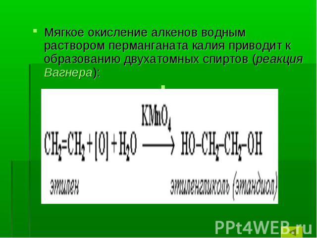 Мягкое окисление алкенов водным раствором перманганата калия приводит к образованию двухатомных спиртов (реакция Вагнера):