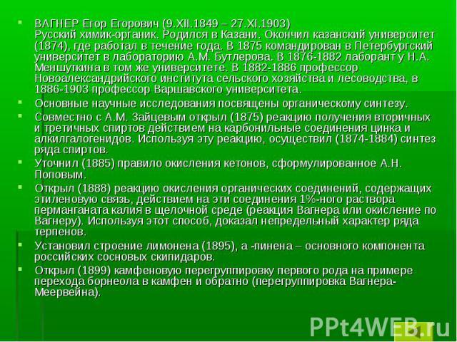 ВАГНЕР Егор Егорович (9.XII.1849 – 27.XI.1903) Русский химик-органик. Родился в Казани. Окончил казанский университет (1874), где работал в течение года. В 1875 командирован в Петербургский университет в лабораторию А.М. Бутлерова. В 1876-1882 лабор…
