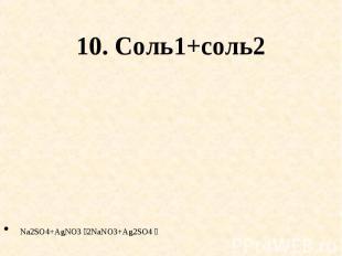 10. Соль1+соль2 Na2SO4+AgNO3 2NaNO3+Ag2SO4