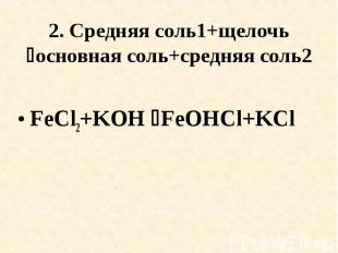 2. Средняя соль1+щелочь основная соль+средняя соль2 FeCl2+KOH FeOHCl+KCl
