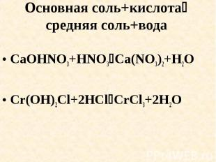 Основная соль+кислота средняя соль+вода CaOHNO3+HNO3Ca(NO3)2+H2OCr(OH)2Cl+2HClCr