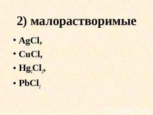 2) малорастворимые AgCl,CuCl,Hg2Cl2,PbCl2