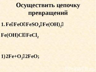 Осуществить цепочку превращений FeFeOFeSO4Fe(OH)2Fe(OH)ClFeCl22Fe+O22FeO; 2) FeO