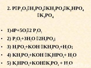 2. PP2O5H3PO4KH2PO4K2HPO4K3PO4 1)4P+5O22 P2O5 2) P2O5+3H2O 2H3PO4;3) H3PO4+KOH K