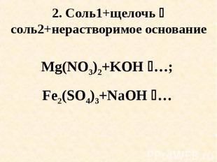 2. Соль1+щелочь соль2+нерастворимое основание Mg(NO3)2+KOH …; Fe2(SO4)3+NaOH …
