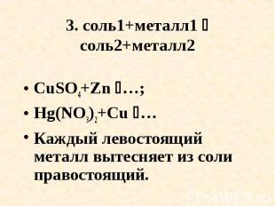 3. соль1+металл1 соль2+металл2 CuSO4+Zn …; Hg(NO3)2+Cu …Каждый левостоящий метал