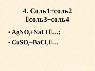 4. Соль1+соль2 соль3+соль4 AgNO3+NaCl …; CuSO4+BaCl2 …