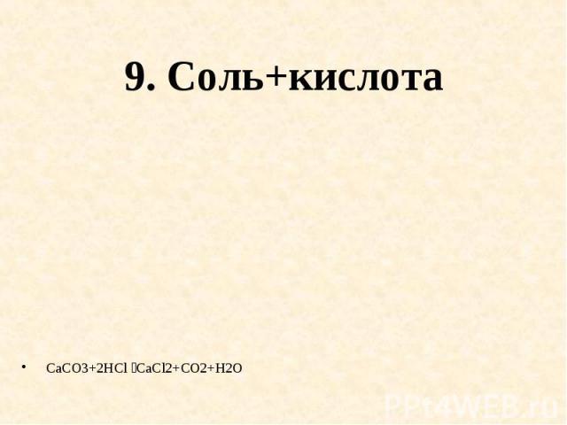 9. Соль+кислота CaCO3+2HCl CaCl2+CO2+H2O