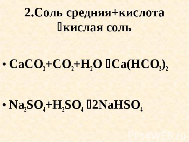 2.Соль средняя+кислота кислая соль CaCO3+CO2+H2O Ca(HCO3)2Na2SO4+H2SO4 2NaHSO4