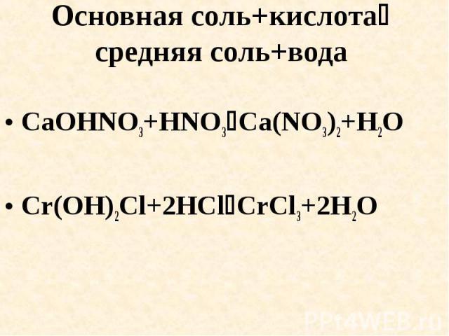 Основная соль+кислота средняя соль+вода CaOHNO3+HNO3Ca(NO3)2+H2OCr(OH)2Cl+2HClCrCl3+2H2O