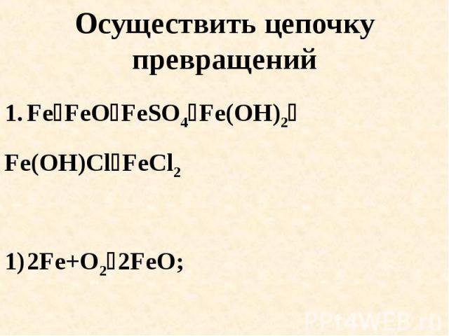 Осуществить цепочку превращений FeFeOFeSO4Fe(OH)2Fe(OH)ClFeCl22Fe+O22FeO; 2) FeO+H2SO4FeSO4+H2O;