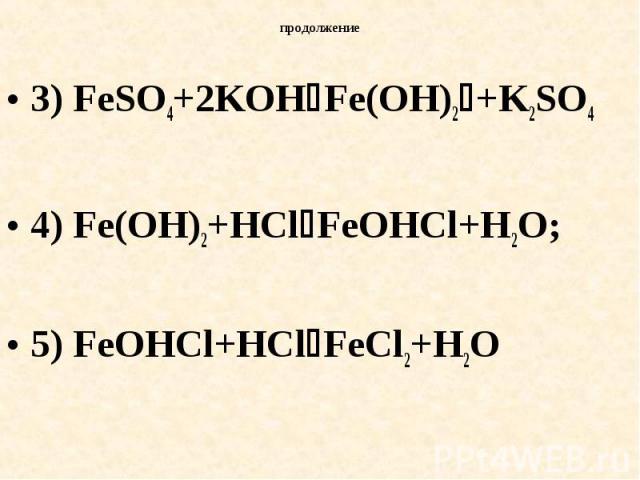 продолжение 3) FeSO4+2KOHFe(OH)2+K2SO44) Fe(OH)2+HClFeOHCl+H2O; 5) FeOHCl+HClFeCl2+H2O