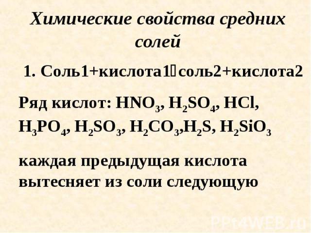 Химические свойства средних солей 1. Соль1+кислота1соль2+кислота2Ряд кислот: HNO3, H2SO4, HCl, H3PO4, H2SO3, H2CO3,H2S, H2SiO3 каждая предыдущая кислота вытесняет из соли следующую