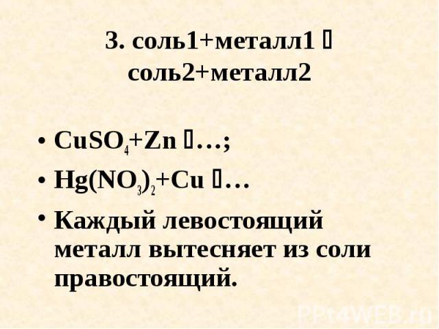 3. соль1+металл1 соль2+металл2 CuSO4+Zn …; Hg(NO3)2+Cu …Каждый левостоящий металл вытесняет из соли правостоящий.