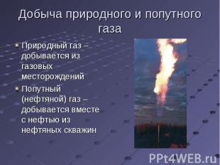 Добыча природного и попутного газа Природный газ – добывается из газовых месторо