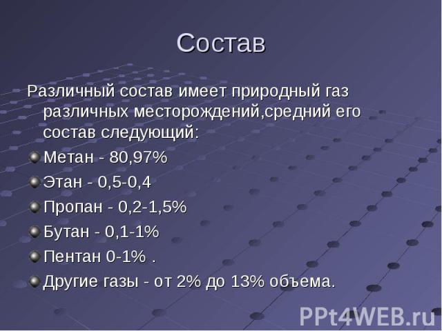 Состав Различный состав имеет природный газ различных месторождений,средний его состав следующий: Метан - 80,97%Этан - 0,5-0,4Пропан - 0,2-1,5%Бутан - 0,1-1%Пентан 0-1% . Другие газы - от 2% до 13% объема.