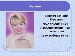 Резюме Кашлач Татьяна ЮрьевнаМОУ «НОШ» №241 квалификационная категорияСтаж работ